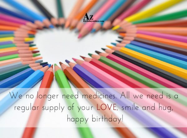 We longer need medicines All we need is a… - AZBirthdayWishes.com