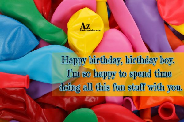 Happy birthday birthday boy I m so happy to… - AZBirthdayWishes.com