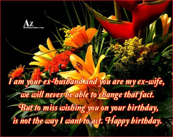I am your ex-husband and you are my ex-wife… - AZBirthdayWishes.com