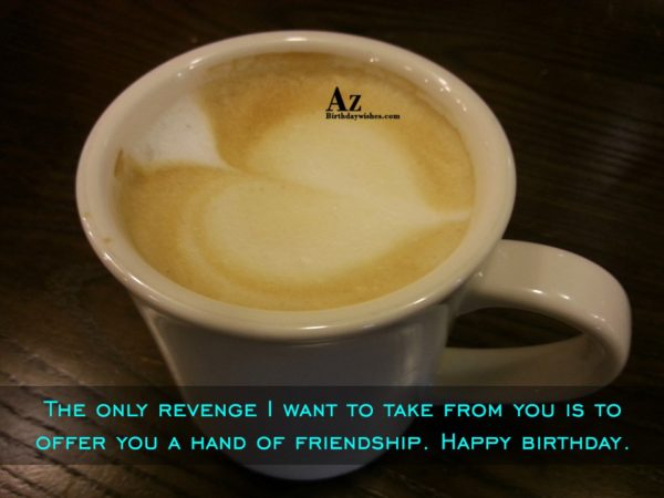 The only revenge I want to take from you… - AZBirthdayWishes.com