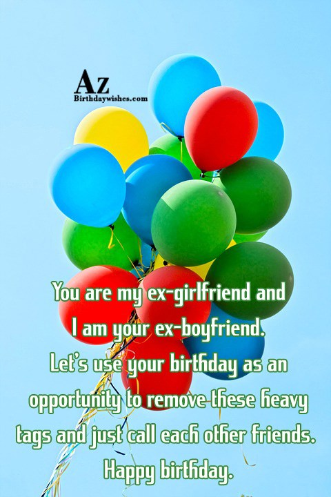 You are my ex-girlfriend and I am your ex-boyfriend… - AZBirthdayWishes.com