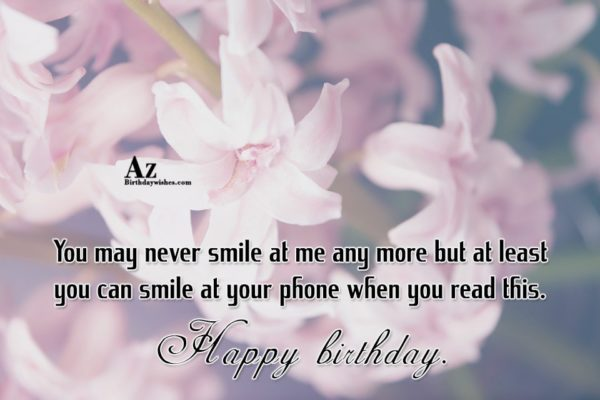 You may never smile at me any more but… - AZBirthdayWishes.com