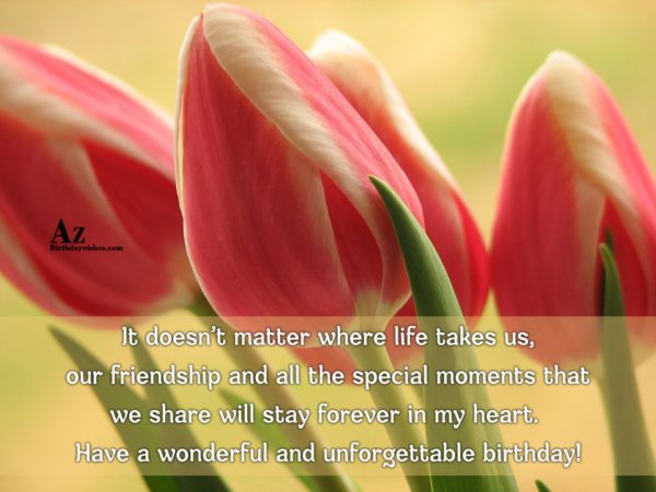 It doesn't matter where life takes us… - AZBirthdayWishes.com