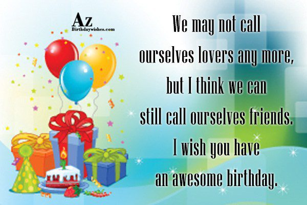 We may not call ourselves lovers any more but… - AZBirthdayWishes.com