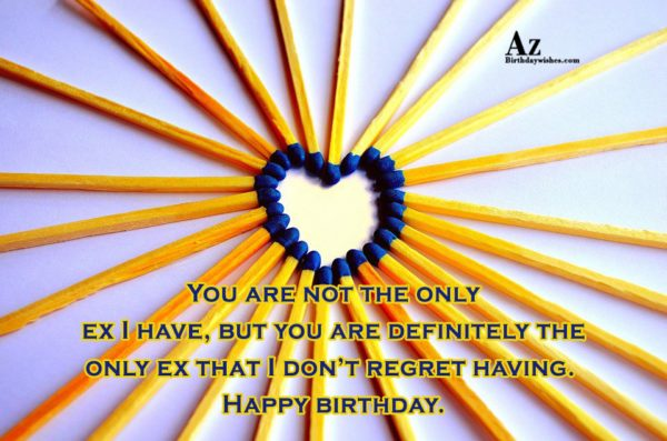You are not the only ex I have but… - AZBirthdayWishes.com