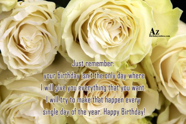 Just remember your birthday isn t the only day… - AZBirthdayWishes.com