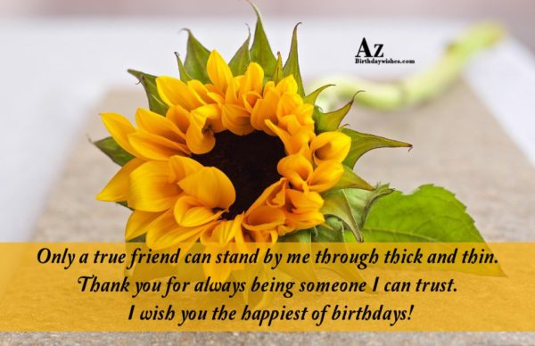 Only a true friend can stand by me through… - AZBirthdayWishes.com