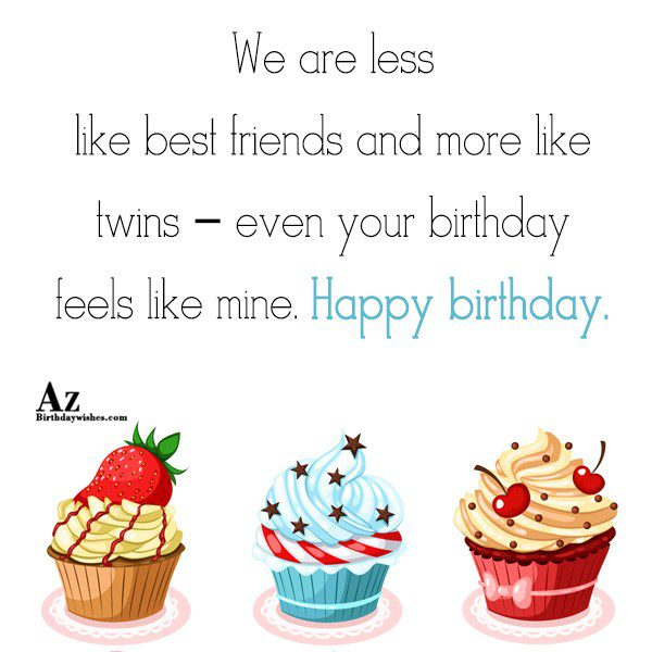 We are less like best friends and more like twins… - AZBirthdayWishes.com