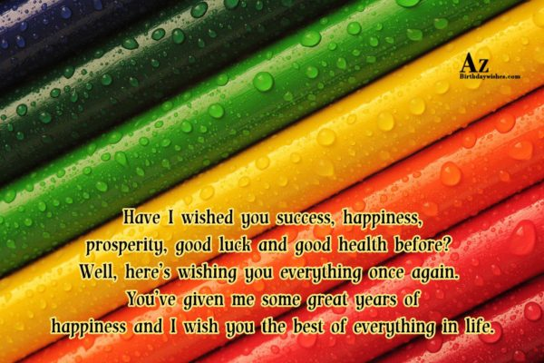 Have I wished you success happiness prosperity good luck… - AZBirthdayWishes.com