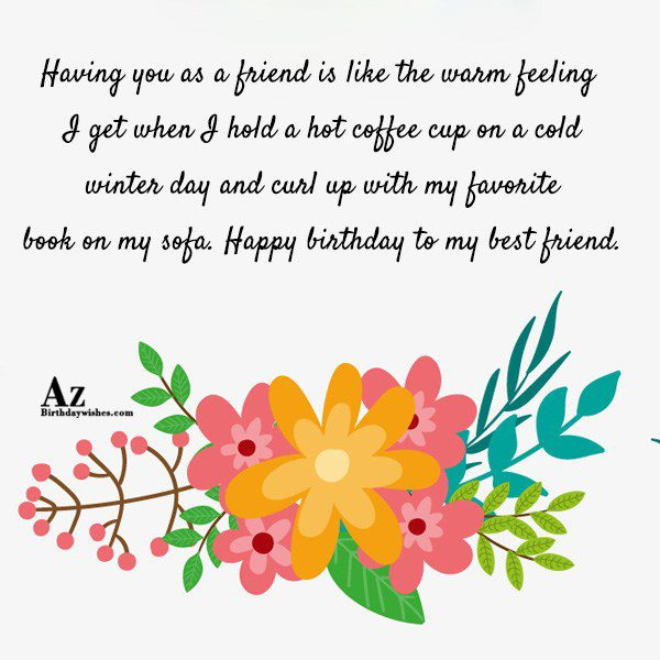 Having you as a friend is like the warm feeling… - AZBirthdayWishes.com