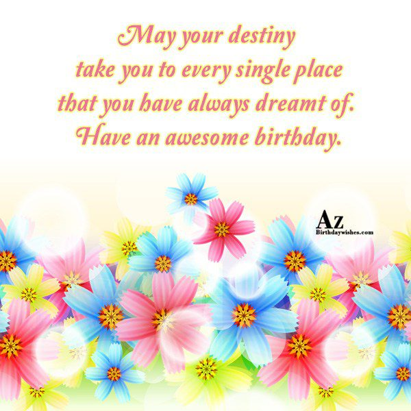 May your destiny take you to every single… - AZBirthdayWishes.com