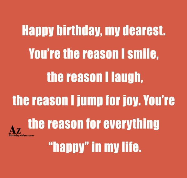 Happy birthday my dearest You re the reason I… - AZBirthdayWishes.com