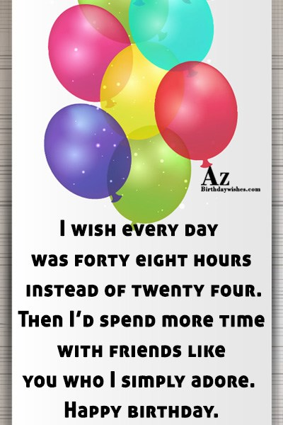 I wish every day was forty eight hours instead… - AZBirthdayWishes.com