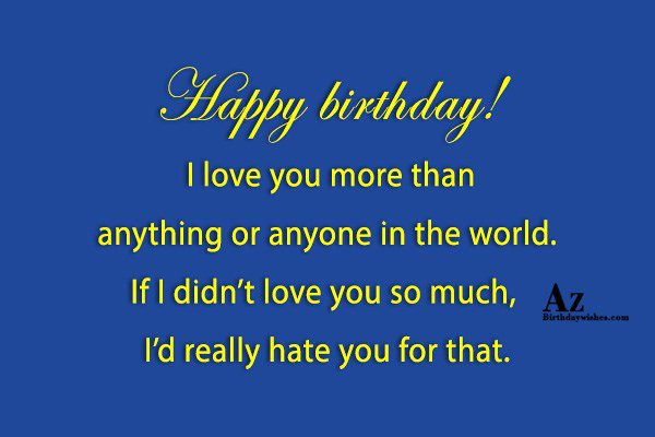 Happy birthday I love you more than anything or… - AZBirthdayWishes.com
