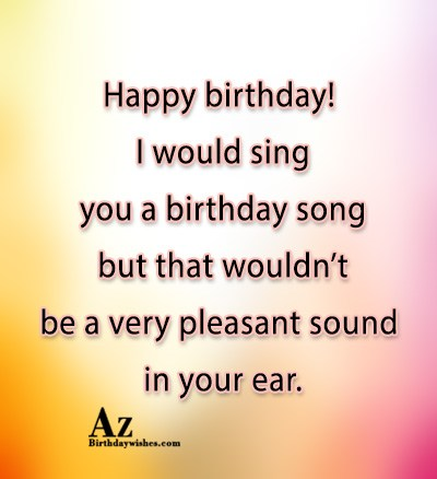 Happy birthday I would sing you a birthday song… - AZBirthdayWishes.com