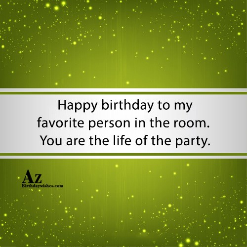 Happy birthday to my favorite person in the room… - AZBirthdayWishes.com