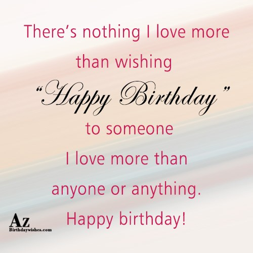 There's nothing I love more than wishing Happy Birthday… - AZBirthdayWishes.com