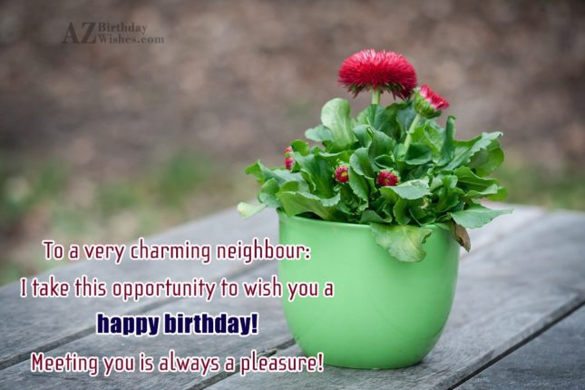 To a very charming neighbour: I take… - AZBirthdayWishes.com