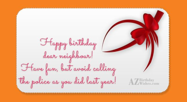 Happy birthday dear neighbour! Have fun, but… - AZBirthdayWishes.com