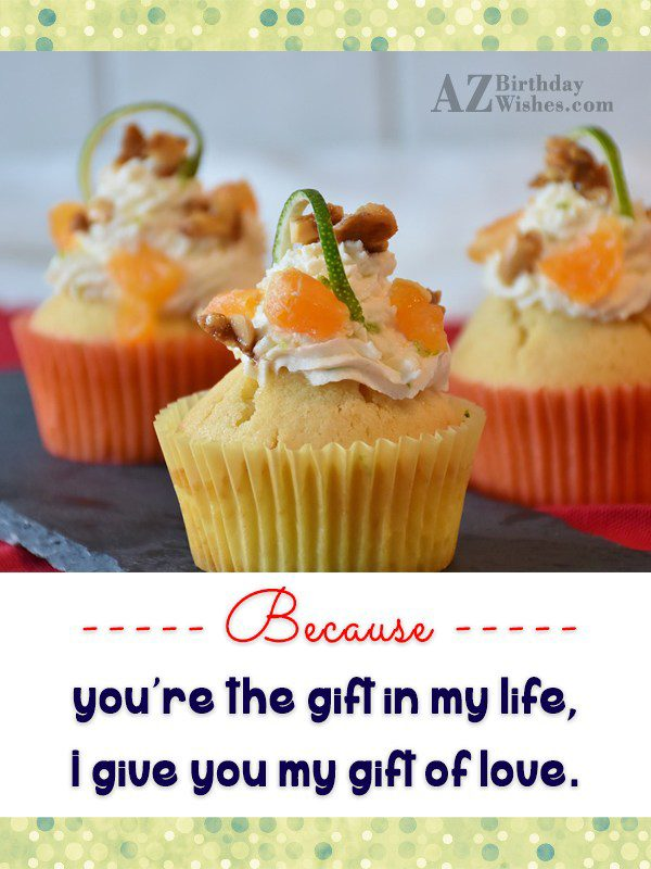 Because you're the gift in my life,… - AZBirthdayWishes.com