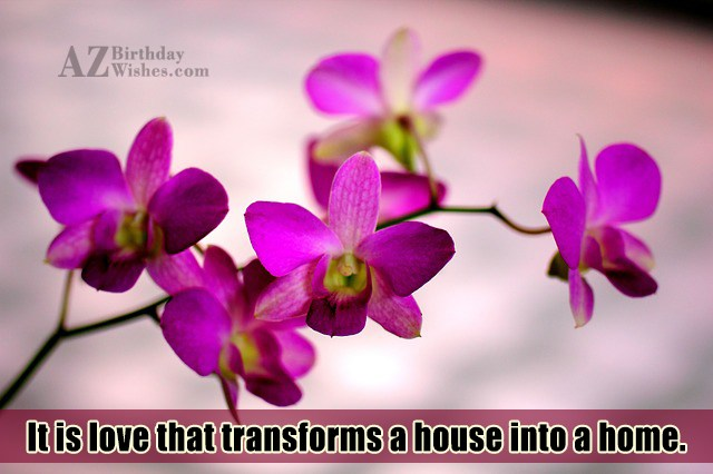 It is love that transforms a house… - AZBirthdayWishes.com