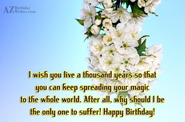 I wish you live a thousand years so that… - AZBirthdayWishes.com