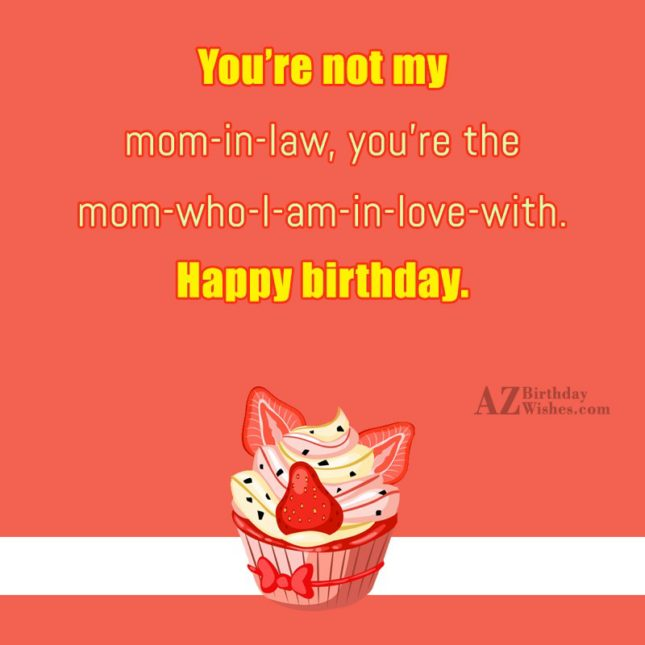 You're not my mom-in-law, you're the mom-who-I-am-in-love-with…. - AZBirthdayWishes.com
