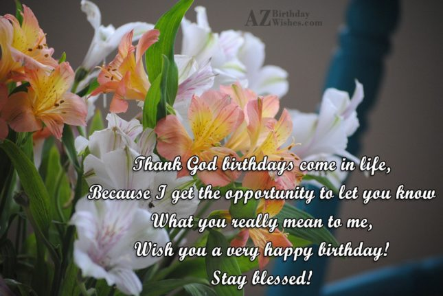 Thank God birthdays come in life,Because I… - AZBirthdayWishes.com