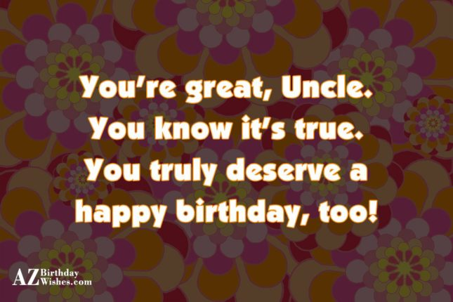 You're great, Uncle.You know it's true.You truly… - AZBirthdayWishes.com