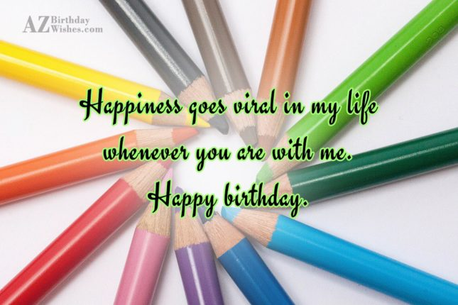 Happiness goes viral in my life whenever… - AZBirthdayWishes.com