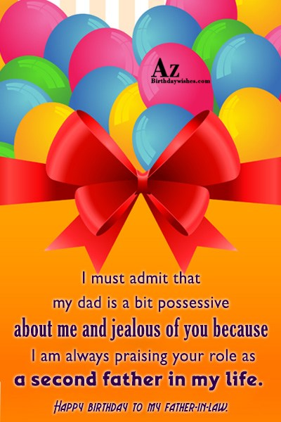 I must admit that my dad is a bit possessive about me and jealous of you because I am always praising your - AZBirthdayWishes.com