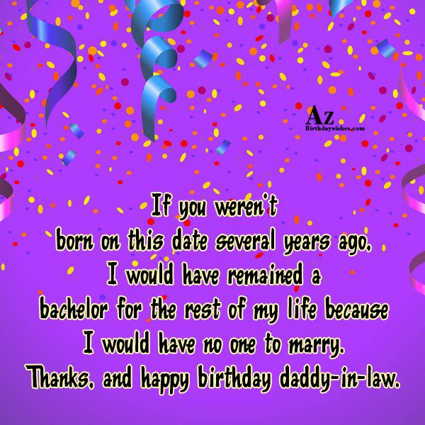 If you weren't born on this date several years ago, I would have remained a bachelor for the rest of my life because I would have no one to marry. - AZBirthdayWishes.com