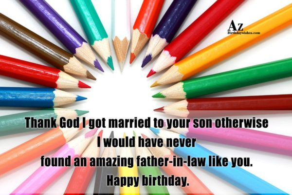 Thank God I got married to your son otherwise I would have never found an amazing father-in-law like you - AZBirthdayWishes.com