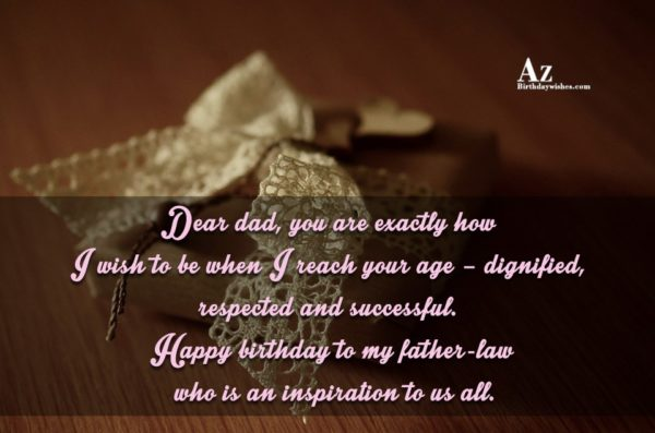 Dear dad, you are exactly how I wish to be when I reach your age – dignified, respected and successful - AZBirthdayWishes.com