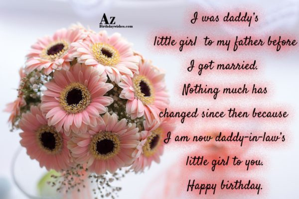 I was daddy's little girl to my father before I got married. Nothing much has changed since then because I am now daddy-in-law's - AZBirthdayWishes.com