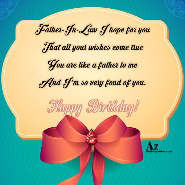 Father-In-Law I hope for you That all your wishes come true You are like a father to me - AZBirthdayWishes.com
