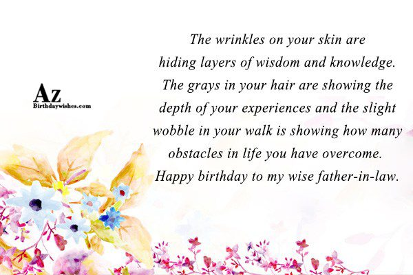 The wrinkles on your skin are hiding layers of wisdom and knowledge. The grays in your hair are showing the depth of your experiences and - AZBirthdayWishes.com