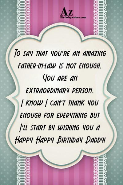 To say that you're an amazing father-in-law is not enough. You are an extraordinary person - AZBirthdayWishes.com