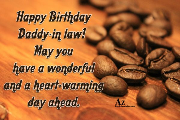 Happy Birthday Daddy-in law! May you have a wonderful and a heart-warming day ahead. - AZBirthdayWishes.com