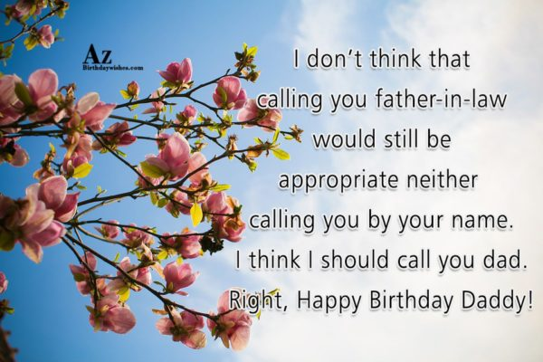 I don't think that calling you father-in-law would still be appropriate neither calling you by your name. - AZBirthdayWishes.com