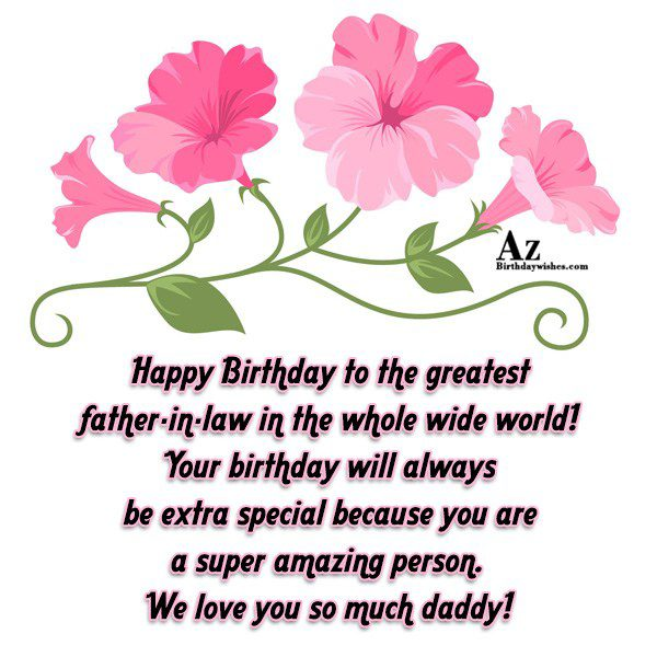 Happy Birthday to the greatest father-in-law in the whole wide world! Your birthday will - AZBirthdayWishes.com