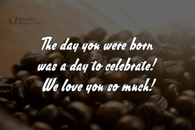 The day you were born was a… - AZBirthdayWishes.com