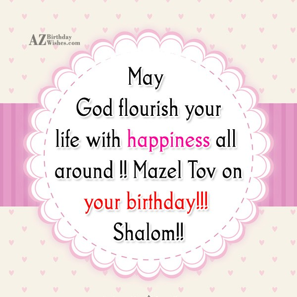 May God flourish your life with happiness all around !! Mazel Tov on your birthday!!! Shalom!! - AZBirthdayWishes.com