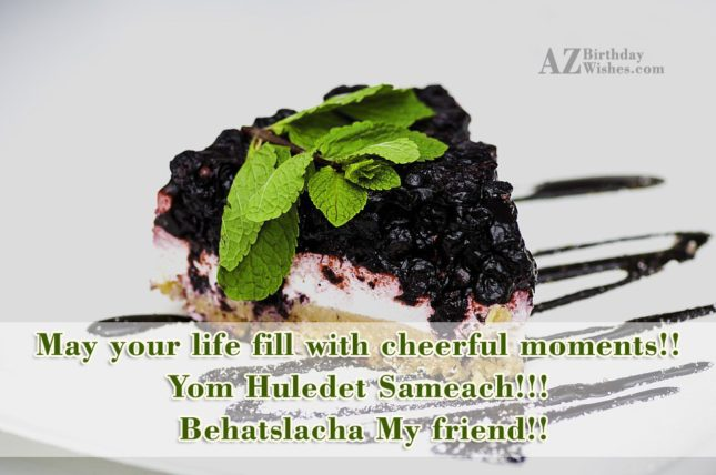 May your life fill with cheerful moments!! Yom Huledet Sameach!!! Behatslacha My friend!! - AZBirthdayWishes.com