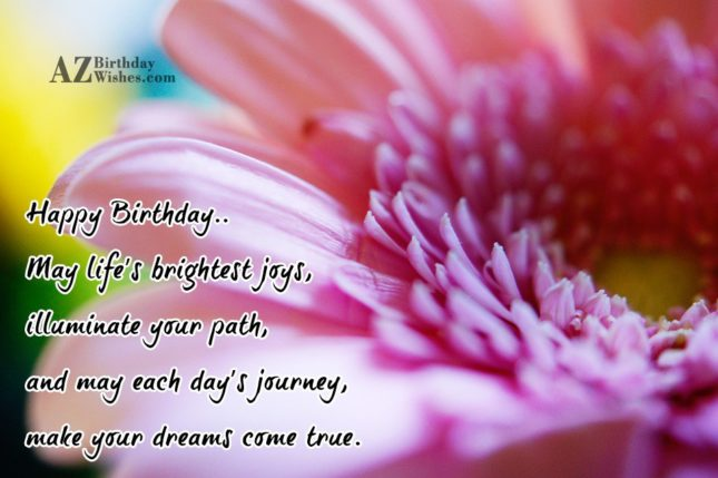 Happy Birthday.. May life's brightest joys, illuminate your path, and may each day's journey, make your dreams come true. - AZBirthdayWishes.com