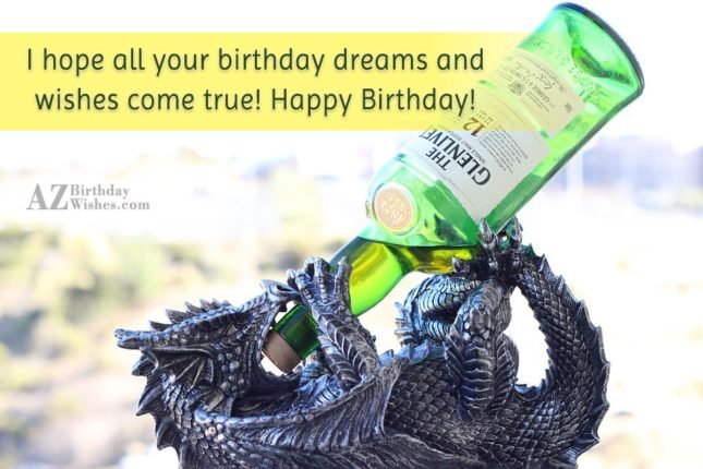 I hope all your birthday dreams and wishes com true Happy Birthday - AZBirthdayWishes.com