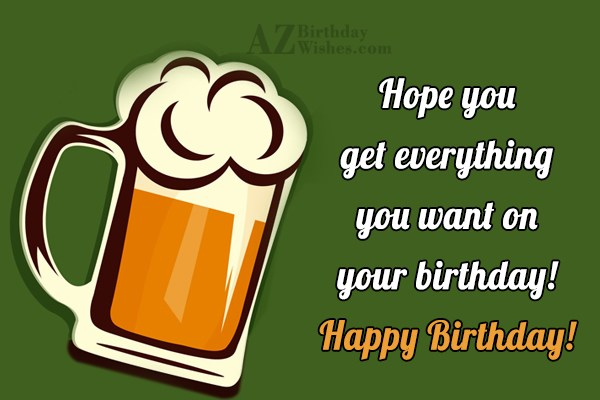 Hope you get everything you want on your birthday  Happy Birthday - AZBirthdayWishes.com