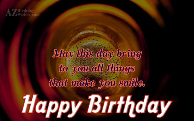 Happy Birthday May this day bring to you all things that make you smile - AZBirthdayWishes.com