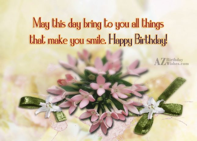 May this day bring to you all things that make you smile Happy Birthday - AZBirthdayWishes.com
