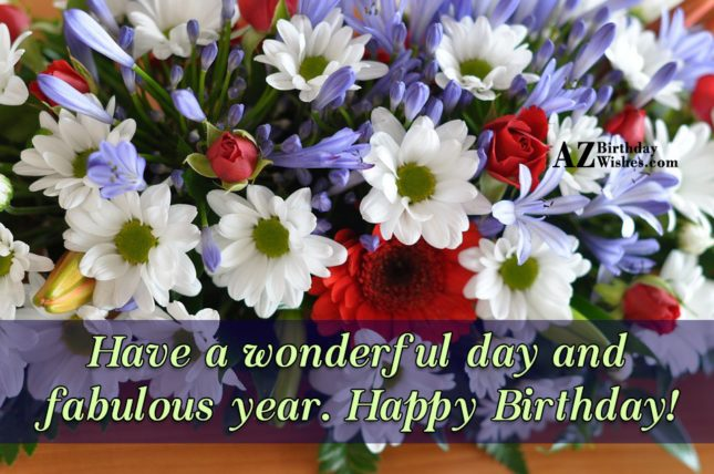 Have a wonderful day and fabulous year Happy Birthday - AZBirthdayWishes.com